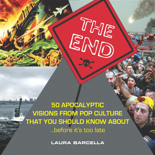The End: 50 Apocalyptic Visions From Pop Culture That You Should Know About...Before Its Too Late Laura Barcella