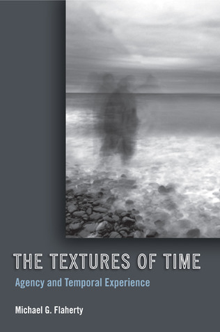The Textures of Time: Agency and Temporal Experience  by  Michael G. Flaherty