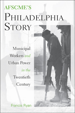 AFSCMEs Philadelphia Story: Municipal Workers and Urban Power in the Twentieth Century Francis Ryan
