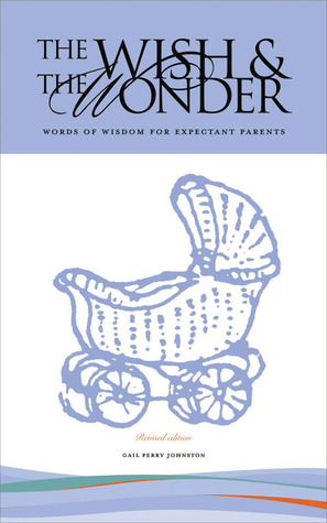The Wish and the Wonder: Words of Wisdom for Expectant Parents Gail Perry Johnston