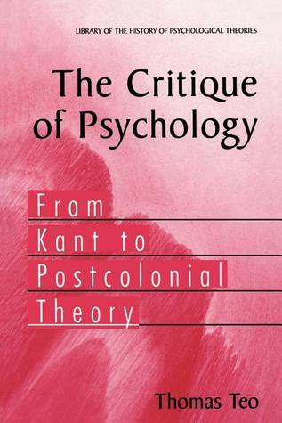 The Critique of Psychology: From Kant to Postcolonial Theory Thomas Teo