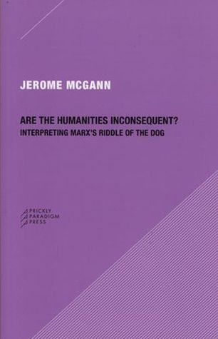 Are the Humanities Inconsequent?: Interpreting Marxs Riddle of the Dog Jerome J. McGann