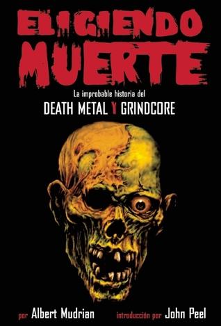 Eligiendo Muerte: La improbable historia del death metal y grindcore  by  Albert Mudrian