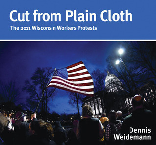 Cut from Plain Cloth: The 2011 Wisconsin Workers Protests Dennis Weidemann