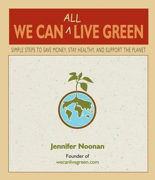 We Can All Live Green: Simple Steps to Save Money, Stay Healthy, and Support the Planet Jennifer Noonan