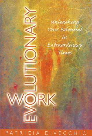 Evolutionary Work: Unleashing Your Potential in Extraordinary Times Patricia Divecchio
