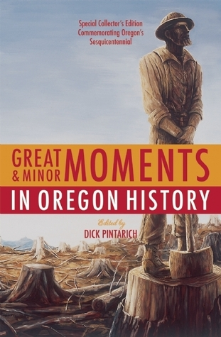 Great and Minor Moments in Oregon History Dick Pintarich