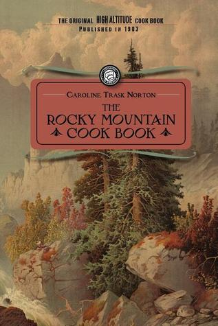 Rocky Mountain Cook Book: for High Altitude Cooking: For High Altitude Cooking  by  Caroline Trask Norton