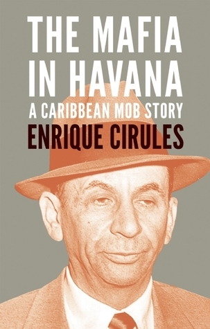 The Mafia in Havana: A Caribbean Mob Story  by  Enrique Cirules