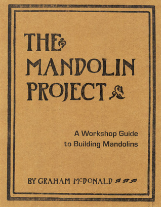 The Mandolin Project: A Workshop Guide to Building Mandolins  by  GRAHAM MCDONALD