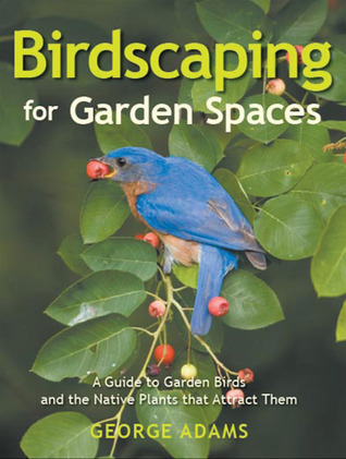 Birdscaping for Garden Spaces: A Guide to Garden Birds and the Native Plants that Attract Them  by  George Adams