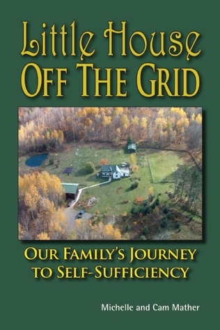 Little House Off the Grid: Our Familys Journey to Self-Sufficiency Cam Mather