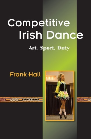 Competitive Irish Dance: Art, Sport, Duty  by  Frank Hall
