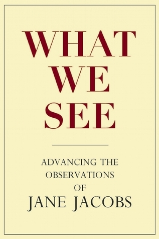 What We See: Advancing the Observations of Jane Jacobs  by  Stephen A. Goldsmith