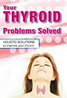 Your Thyroid Problems Solved: Holistic Solutions to Improve Your Thyroid Sandra Cabot
