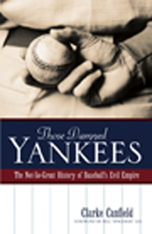 Those Damned Yankees: The Not-So-Great History of Baseballs Evil Empire  by  Clarke Canfield