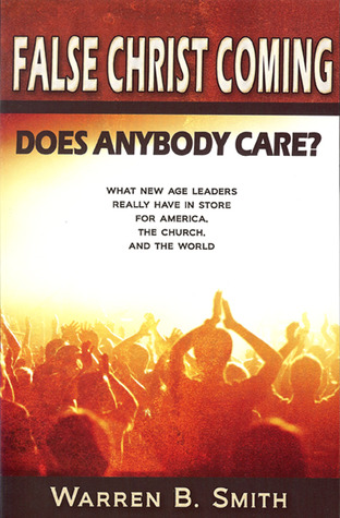 False Christ Coming: Does Anybody Care?: What New Age Leaders Really Have in Store for America, the Church, and the World  by  Warren B. Smith