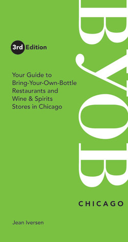 BYOB Chicago: Your Guide to Bring-Your-Own-Bottle Restaurants and Wine & Spirits Stores in Chicago  by  Jean Iversen