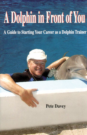 A Dolphin in Front of You: A Guide to Starting Your Career as a Dolphin Trainer  by  Pete Davey