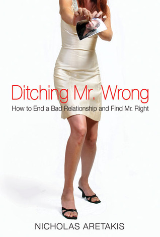 Ditching Mr. Wrong: How to End Your Dead End Relationship and Find Mr. Right Nicholas Aretakis