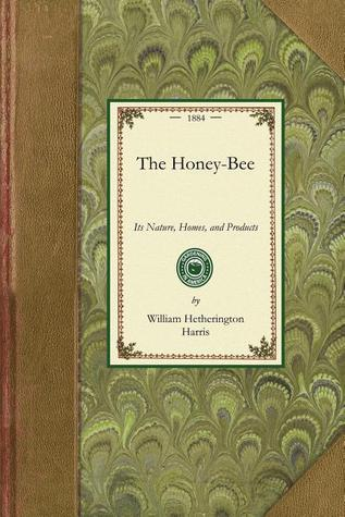 The Honey-Bee: Nature, Homes, Products: Nature, Homes, Products  by  William Harris