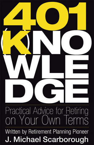 401(k)nowledge: Practical Advice for Retiring on Your Own Terms  by  J. Michael Scarborough
