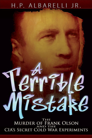 A Terrible Mistake: The Murder of Frank Olson and the CIAs Secret Cold War Experiments  by  H.P. Albarelli