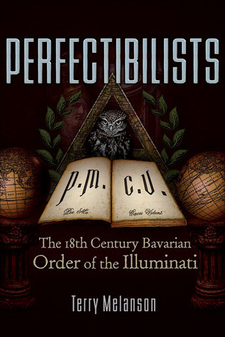 Perfectibilists: The 18th Century Bavarian Order of the Illuminati Terry Melanson