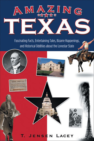 Amazing Texas: Fascinating Facts, Entertaining Tales, Bizarre Happenings, and Historical Oddities about the Lonestar State  by  T. Jensen Lacey