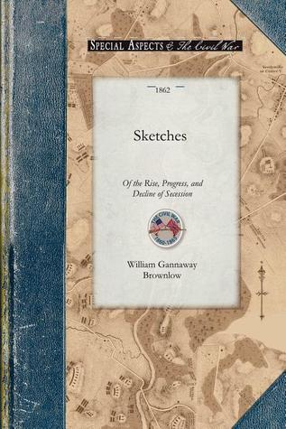 Sketches of the Rise, Progress, and Decline of Secession William Brownlow