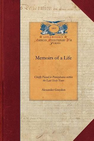 Memoirs of a Life, Chiefly Passed in Pennsylvania within the Last Sixty Years Alexander Graydon