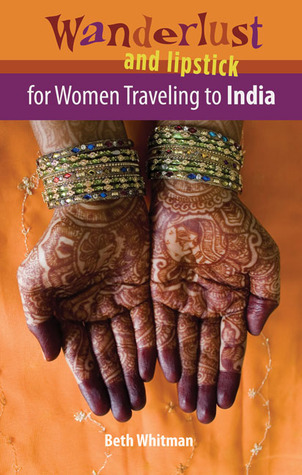 Wanderlust and Lipstick: For Women Traveling to India  by  Beth Whitman