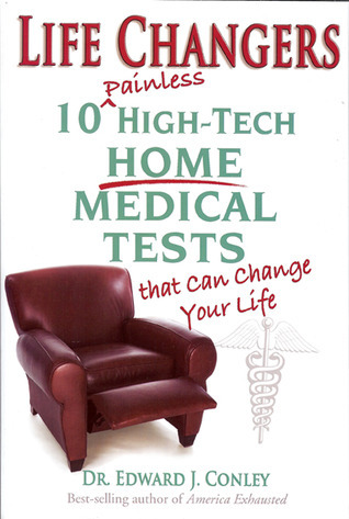 Life Changers: 10 Painless High-Tech Home Medical Tests That Can Change Your Life Edward J. Conley