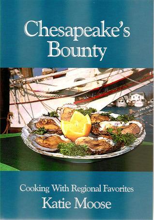 Chesapeakes Bounty: Cooking with Regional Favorites Katie Moose