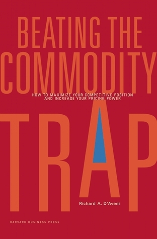 Beating the Commodity Trap: How to Maximize Your Competitive Position and Increase Your Pricing Power  by  Richard Anthony DAveni