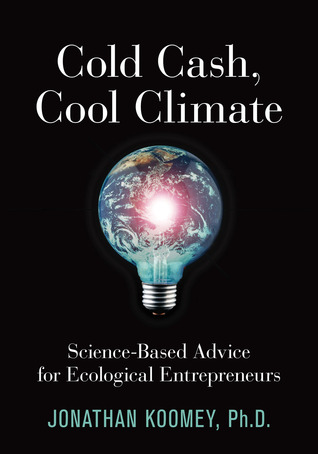Cold Cash, Cool Climate: Science-Based Advice for Ecological Entrepreneurs  by  Jonathan G. Koomey