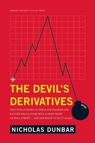 The Devils Derivatives: The Untold Story of the Slick Traders and Hapless Regulators Who Almost Blew Up Wall Street . . . an  by  Nicholas Dunbar