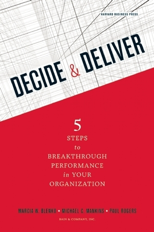 Decide and Deliver: Five Steps to Breakthrough Performance in Your Organization Marcia Blenko