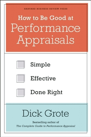 How to Be Good at Performance Appraisals: Simple, Effective, Done Right Dick Grote