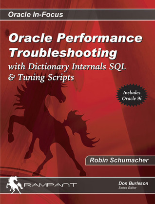 Oracle Performance Troubleshooting: With Dictionary Internals SQL & Tuning Scripts Robin Schumacher
