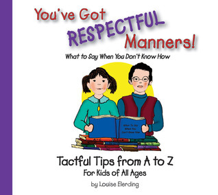 Youve Got Respectful Manners!: Tactful Tips from A to Z for Kids of All Ages Louise Elerding
