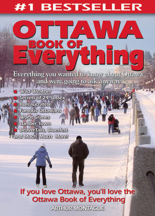 Ottawa Book of Everything: Everything You Wanted to Know About Ottawa and Were Going to Ask Anyway Art Montague