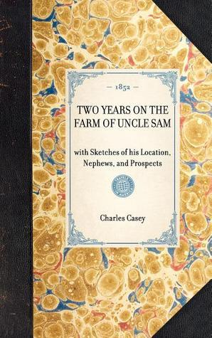 Two Years on the Farm of Uncle Sam. With Sketches of his Location, Nephews, and Prospects  by  Charles Casey