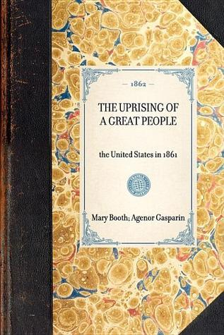Uprising of a Great People. The United States in 1861. To which is added A Word of Peace on the Difference Between England and the United States Agénor Gasparin