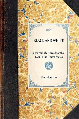 Black and White. A Journal of a Three Months Tour in the United States Henry Latham