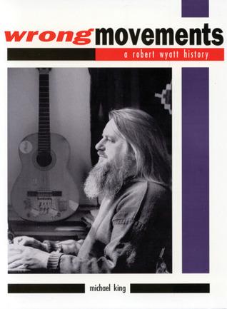 Wrong Movements: A Robert Wyatt History  by  Mike King