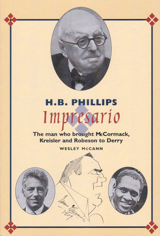 H.B. Phillips, Impresario: The Man Who Brought McCormack, Kreisler and Robeson to Derry  by  Wesley McCann