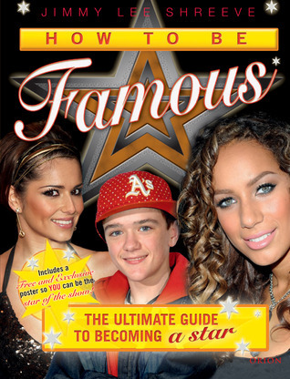 How to Be Famous: The Ultimate Guide to Becoming a Star  by  Jimmy Lee Shreeve