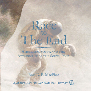 Race to the End: Amundsen, Scott, and the Attainment of the South Pole  by  Ross D.E. MacPhee