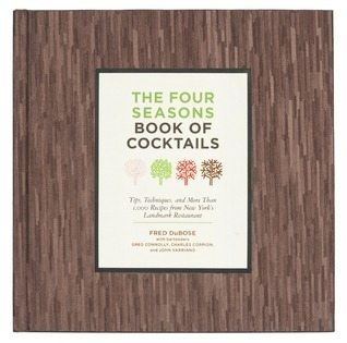 The Four Seasons Book of Cocktails: Tips, Techniques, and More Than 1,000 Recipes from New Yorks Landmark Restaurant  by  Fred DuBose